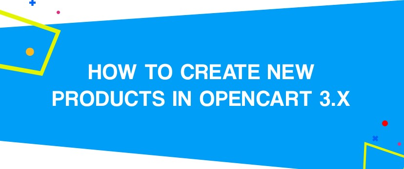 What is new in OpenCart: The Ultimate Guide on How to Add New Products in OpenCart 3.x