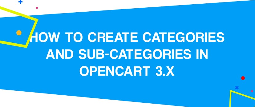 What is new in OpenCart: How to Create Categories and Sub-Categories in OpenCart 3.x