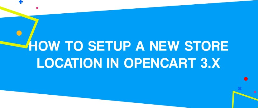 How to Setup a New Store Location in OpenCart 3.x